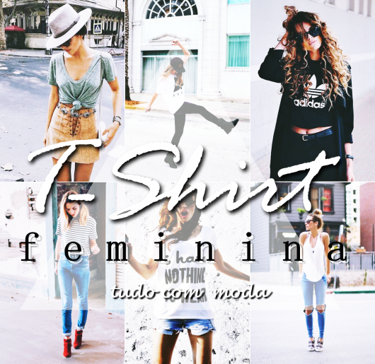 T-SHIRT FEMININA: 80 Looks Incríveis Pra Te Inspirar!