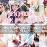 Coroa e Tiara de Flores: Inspirações, Onde Comprar & DIY!