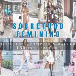 Sobretudo Feminino: Dicas, Modelos & Mais de 130 Inspirações!