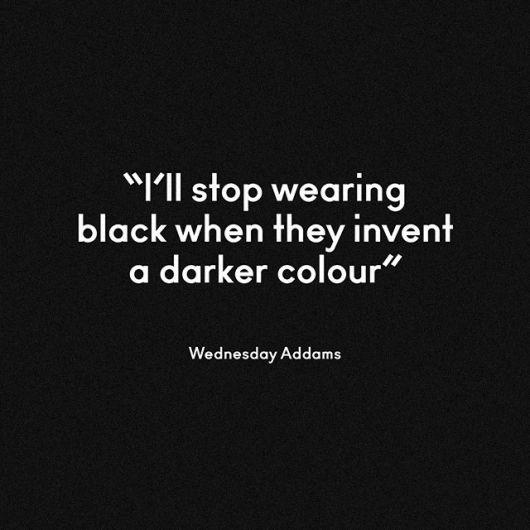"""frase em inglês """"Eu pararei de vestir o preto quando eles inventam uma cor mais escura """" , do autor: Wednesday Addams."""